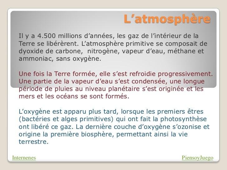L'atmosphère  Il y a 4.500 millions d'années, les gaz de l'intérieur de la  Terre se libérèrent. L'atmosphère primitive se...