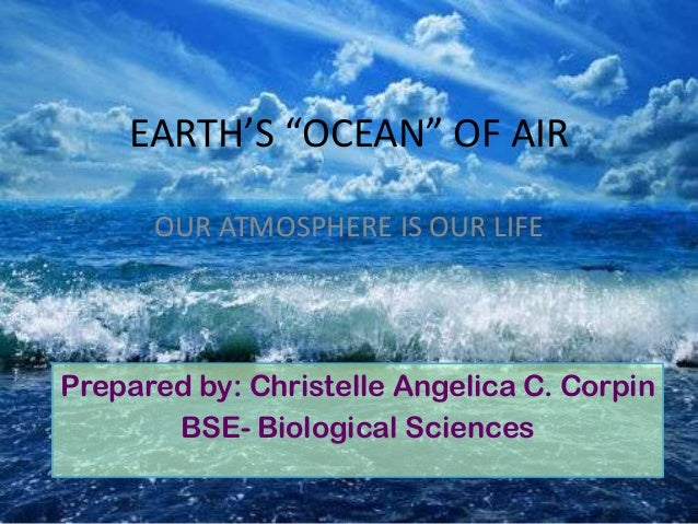 """EARTH'S """"OCEAN"""" OF AIR Prepared by: Christelle Angelica C. Corpin BSE- Biological Sciences OUR ATMOSPHERE IS OUR LIFE"""