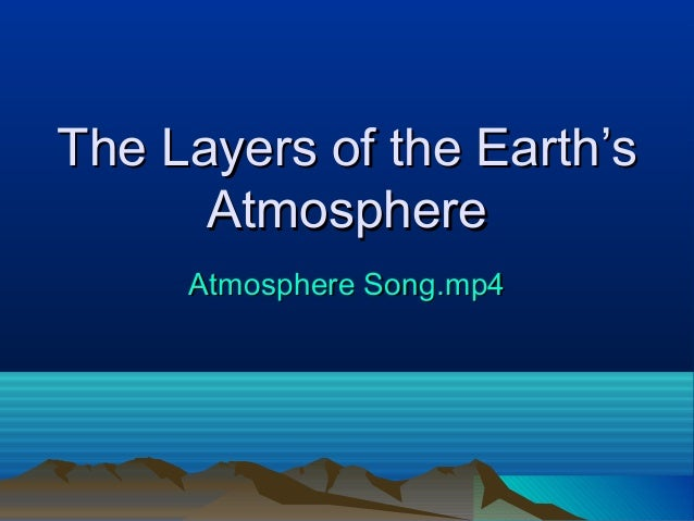 The Layers of the Earth'sThe Layers of the Earth's AtmosphereAtmosphere Atmosphere Song.mp4Atmosphere Song.mp4