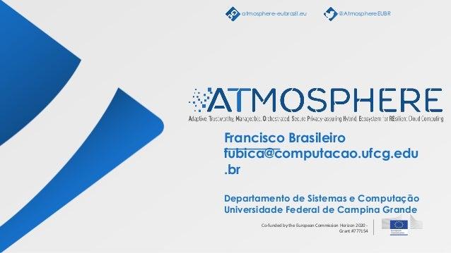 Co-funded by the European Commission Horizon 2020 - Grant #777154 Francisco Brasileiro fubica@computacao.ufcg.edu .br Depa...