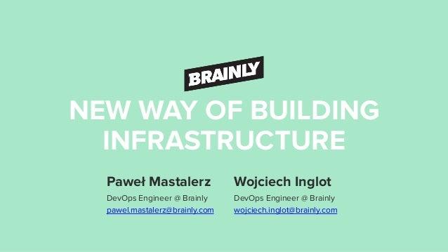 NEW WAY OF BUILDING INFRASTRUCTURE Paweł Mastalerz DevOps Engineer @ Brainly pawel.mastalerz@brainly.com Wojciech Inglot ...
