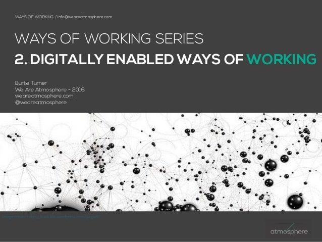 WAYS OF WORKING / info@weareatmosphere.com WAYS OF WORKING SERIES 2. DIGITALLY ENABLED WAYS OF WORKING Burke Turner  We A...