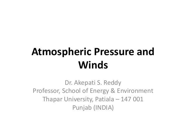 Atmospheric Pressure and Winds Dr. Akepati S. Reddy Professor, School of Energy & Environment Thapar University, Patiala –...