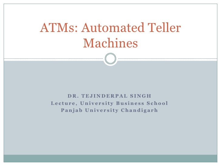 ATMs: Automated Teller       Machines         DR. TEJINDERPAL SINGH  Lecture, University Business School     Panjab Univer...