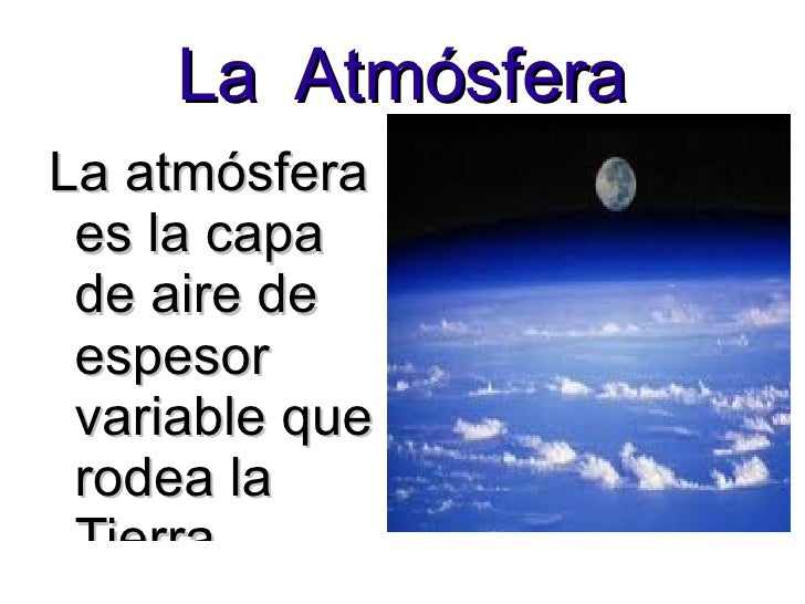 La  Atmósfera La atmósfera es la capa  de aire de  espesor variable que rodea la Tierra.