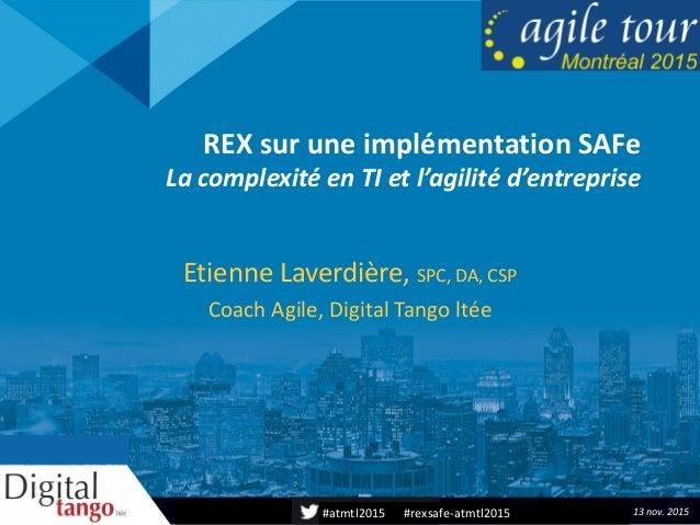 #atmtl2015 #rexsafe-atmtl2015 REX sur une implémentation SAFe La complexité en TI et l'agilité d'entreprise Etienne Laverd...