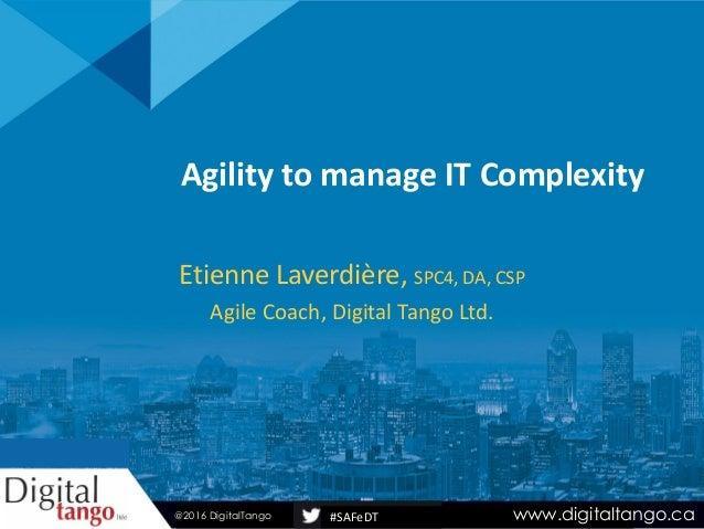 #SAFeDT Agility to manage IT Complexity Etienne Laverdière, SPC4, DA, CSP Agile Coach, Digital Tango Ltd. www.digitaltango...