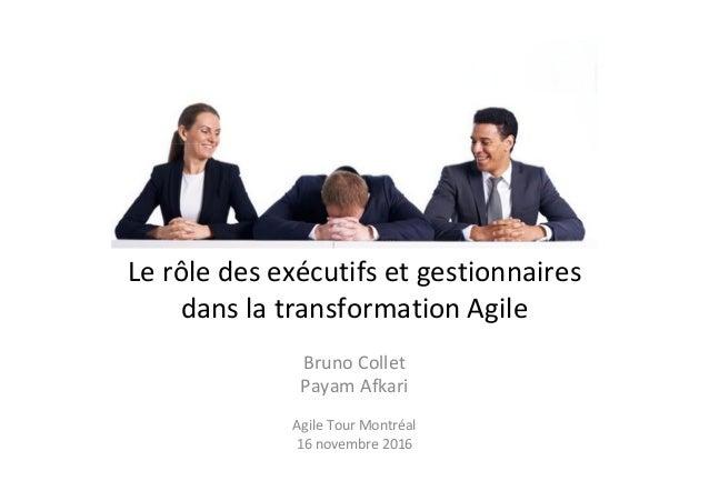 Le rôle des exécutifs et gestionnaires dans la transformation Agile Bruno Collet Payam Afkari Agile Tour Montréal 16 novem...