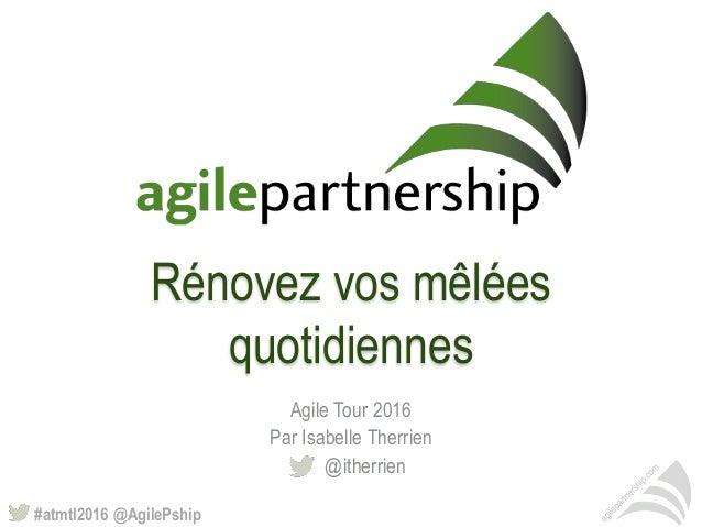 #atmtl2016 @AgilePship Rénovez vos mêlées quotidiennes Agile Tour 2016 Par Isabelle Therrien @itherrien
