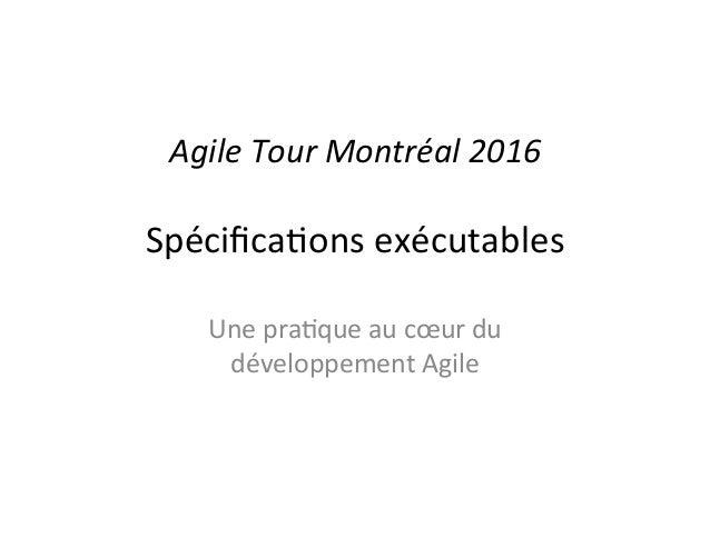 Agile&Tour&Montréal&2016& Spécifica(ons,exécutables, Une,pra(que,au,cœur,du, développement,Agile,