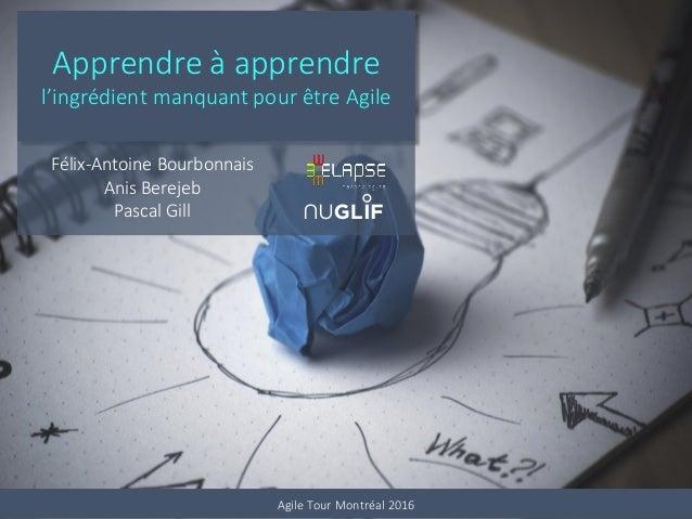 Apprendre à apprendre l'ingrédient manquant pour être Agile Félix-Antoine Bourbonnais Anis Berejeb Pascal Gill Agile Tour ...
