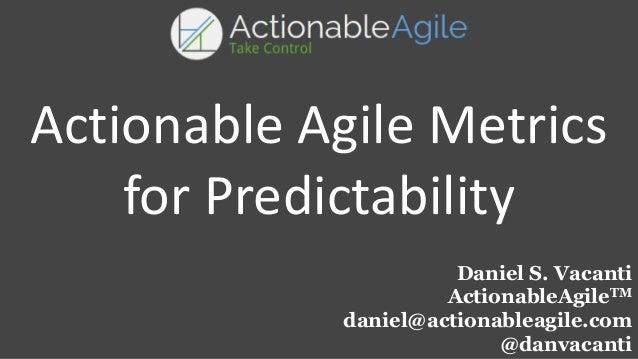 Daniel S. Vacanti ActionableAgileTM daniel@actionableagile.com @danvacanti Actionable Agile Metrics for Predictability
