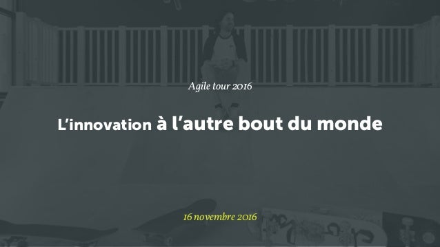 L'innovation à l'autre bout du monde Agile tour 2016 16 novembre 2016