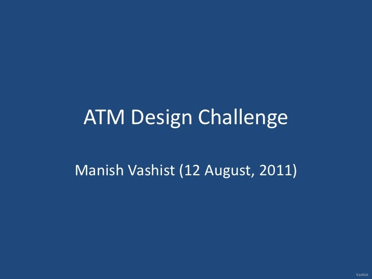 ATM Design Challenge <br />Manish Vashist (12 August, 2011)<br />