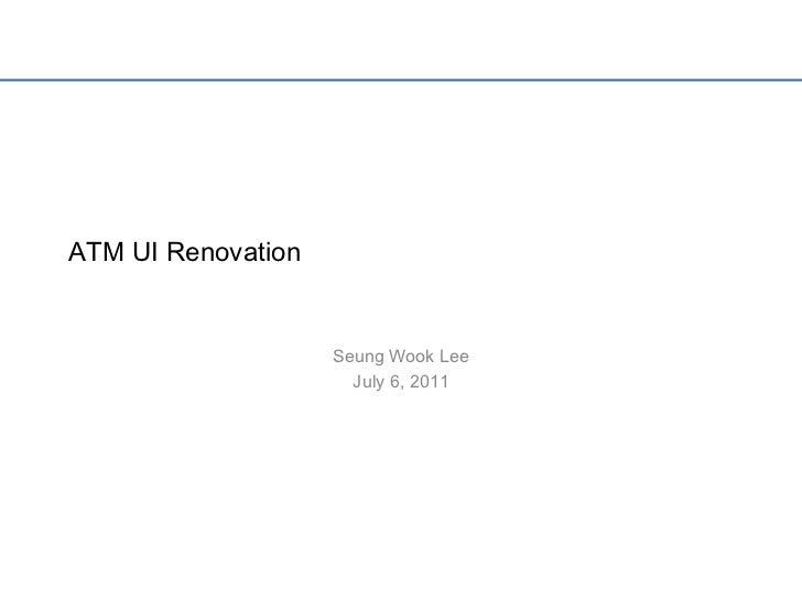 ATM UI Renovation<br />Seung Wook Lee<br />July 6, 2011<br />