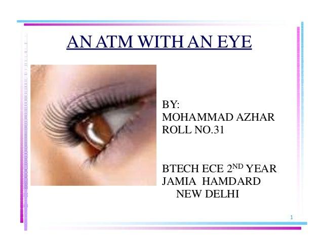 AN ATM WITH AN EYE BY: MOHAMMAD AZHAR ROLL NO.31 BTECH ECE 2ND YEAR JAMIA HAMDARD NEW DELHI 1