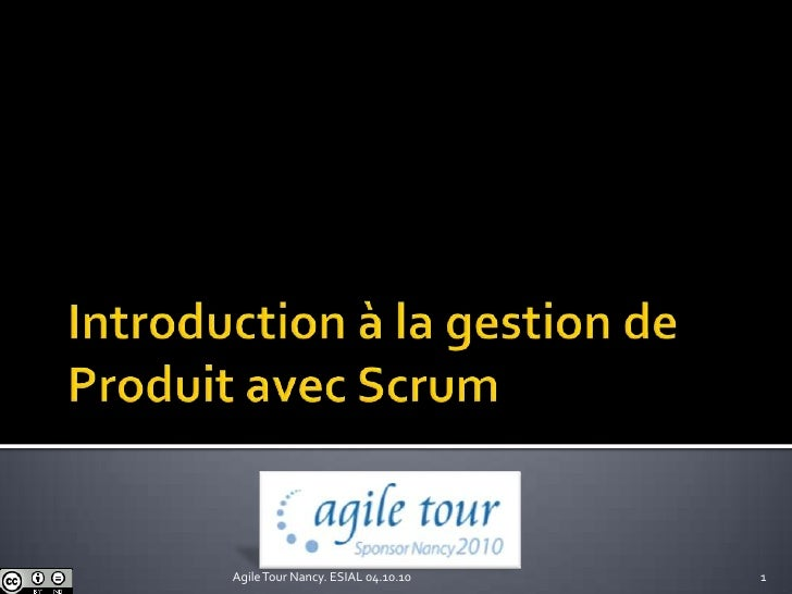 Introduction à la gestion de Produit avec Scrum<br />1<br />Agile Tour Nancy. ESIAL 04.10.10<br />