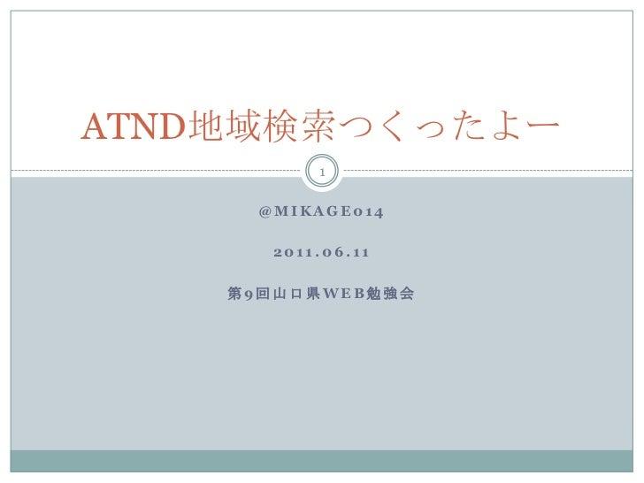 @mikage014<br />2011.06.11<br />第9回山口県WEB勉強会<br />ATND地域検索つくったよー<br />1<br />