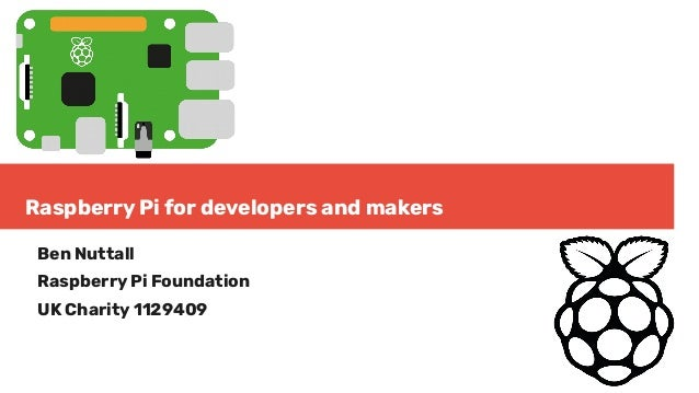 Raspberry Pi for developers and makers Ben Nuttall Raspberry Pi Foundation UK Charity 1129409
