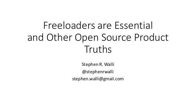 Freeloaders	are	Essential and	Other	Open	Source	Product	 Truths Stephen	R.	Walli @stephenrwalli stephen.walli@gmail.com