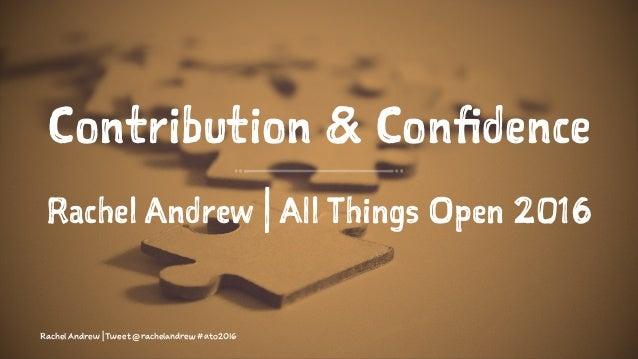 Contribution & Confidence Rachel Andrew | All Things Open 2016 Rachel Andrew | Tweet @rachelandrew #ato2016