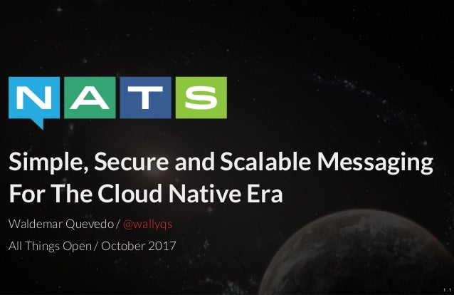 Simple, Secure and Scalable Messaging For The Cloud Native Era Waldemar Quevedo / All Things Open / October 2017 @wal...
