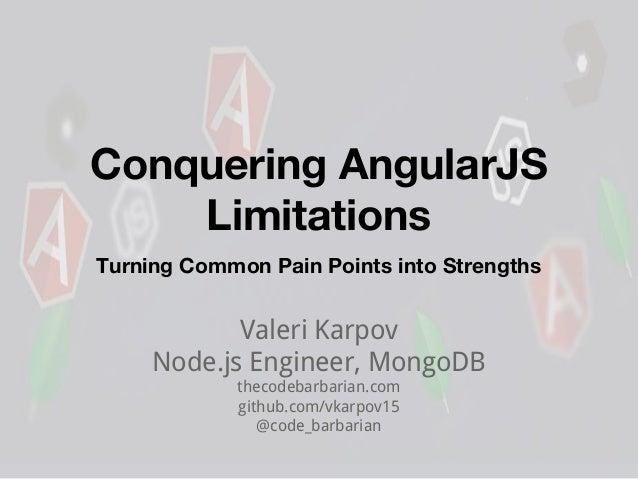 Conquering AngularJS Limitations Valeri Karpov Node.js Engineer, MongoDB thecodebarbarian.com github.com/vkarpov15 @code_b...