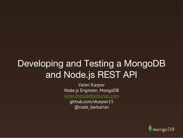 Developing and Testing a MongoDB and Node.js REST API Valeri Karpov Node.js Engineer, MongoDB www.thecodebarbarian.com git...