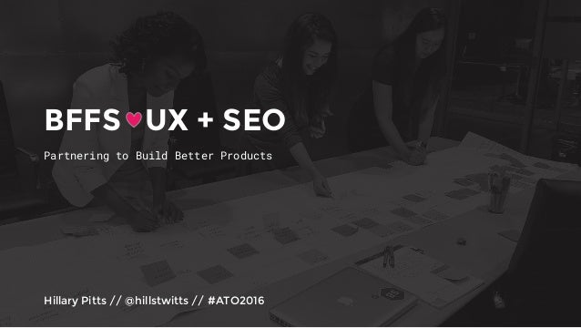 Partnering to Build Better Products Hillary Pitts // @hillstwitts // #ATO2016 BFFS UX + SEO