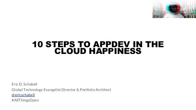 10 STEPS TO APPDEV IN THE CLOUD HAPPINESS Eric D. Schabell Global Technology Evangelist Director & Portfolio Architect @er...