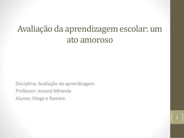 Avaliação da aprendizagem escolar: um ato amoroso Disciplina: Avaliação da aprendizagem Professor: Joseval Miranda Alunos:...