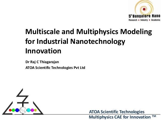 Multiscale and Multiphysics Modelingfor Industrial NanotechnologyInnovationDr Raj C ThiagarajanATOA Scientific Technologie...