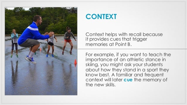Context helps with recall because it provides cues that trigger memories at Point B. For example, if you want to teach the...