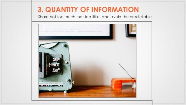 3. QUANTITY OF INFORMATION Share not too much, not too little, and avoid the predictable