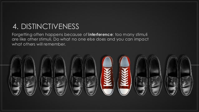4. DISTINCTIVENESS Forgetting often happens because of interference: too many stimuli are like other stimuli. Do what no o...