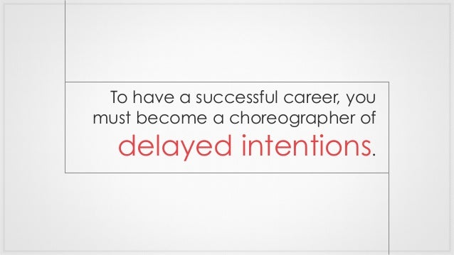 To have a successful career, you must become a choreographer of delayed intentions.