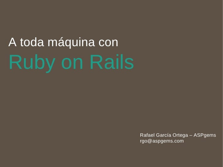 A toda máquina con  Ruby on Rails Rafael García Ortega – ASPgems [email_address]