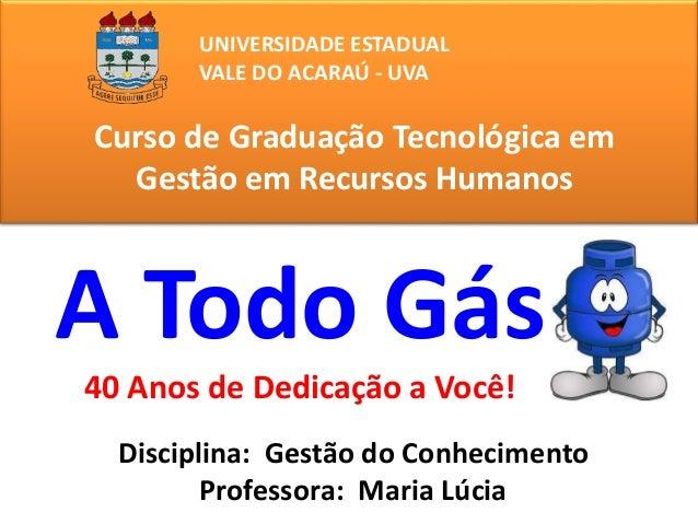 UNIVERSIDADE ESTADUAL  VALE DO ACARAÚ - UVA  Curso de Graduação Tecnológica em  Gestão em Recursos Humanos  A Todo Gás  40...