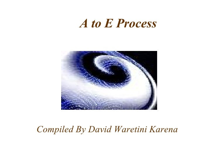 A to E Process Compiled By David Waretini Karena