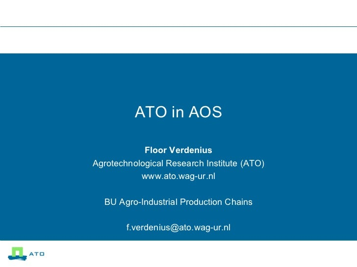 ATO in AOS Floor Verdenius Agrotechnological Research Institute (ATO) www.ato.wag-ur.nl BU Agro-Industrial Production Chai...