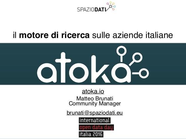 il motore di ricerca sulle aziende italiane atoka.io Matteo Brunati Community Manager brunati@spaziodati.eu