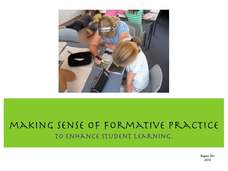 making sense of formative practice        To enhance student learning.                                        Regan Orr   ...