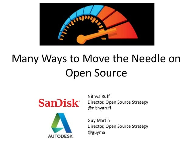 Many Ways to Move the Needle on Open Source Nithya Ruff Director, Open Source Strategy @nithyaruff Guy Martin Director, Op...