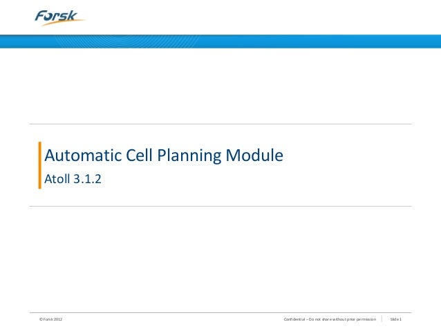 © Forsk 2012 Slide 1Confidential – Do not share without prior permission Automatic Cell Planning Module Atoll 3.1.2