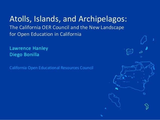 Atolls, Islands, and Archipelagos: The California OER Council and the New Landscape for Open Education in California Lawre...