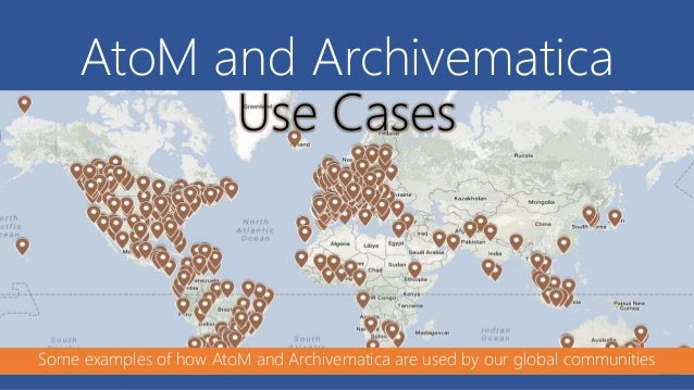 AtoM and Archivematica Use Cases Some examples of how AtoM and Archivematica are used by our global communities
