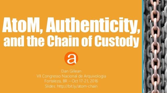 AtoM, Authenticity, andtheChainofCustody Dan Gillean VII Congresso Nacional de Arquivologia Fortaleza, BR – Oct 17-21, 201...