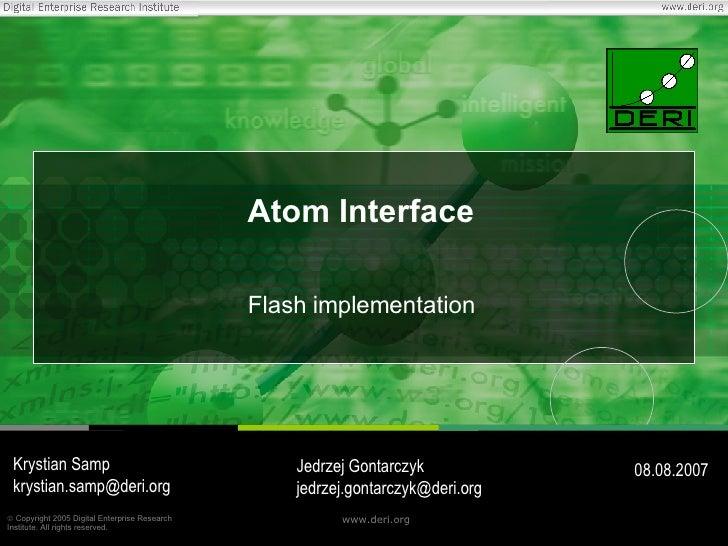 Atom Interface Flash implementation Krystian Samp [email_address] 08.08.2007 Jedrzej Gontarczyk [email_address]
