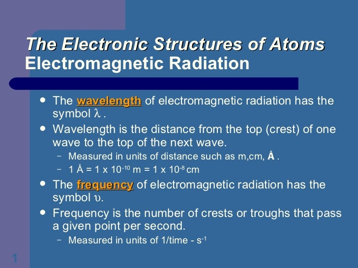 The Electronic Structures of Atoms Electromagnetic Radiation <ul><li>The  wavelength  of electromagnetic radiation has the...