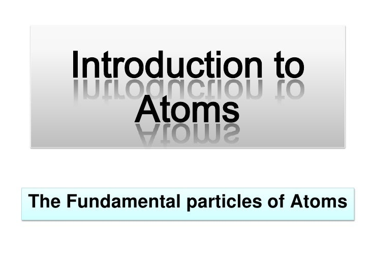 Introduction to Atoms<br />The Fundamental particles of Atoms<br />